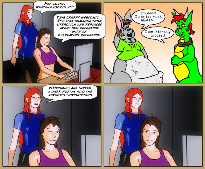 Mia walks in on Sydney and asks her what she's looking at. Sydney says, 'This crappy webcomic, it's like someone took literotica and replaced every sex reference with an overweating reference.' cut to a poorly drawn fat rabbit sighing 'Oh dear. I ate too much again!', to which a dragon replies bluntly 'I am intensely aroused'. Mia says, 'Webcomics are indeed a dark portal into the author's subconscious'. Last panel has Sydney glaring out at the reader.